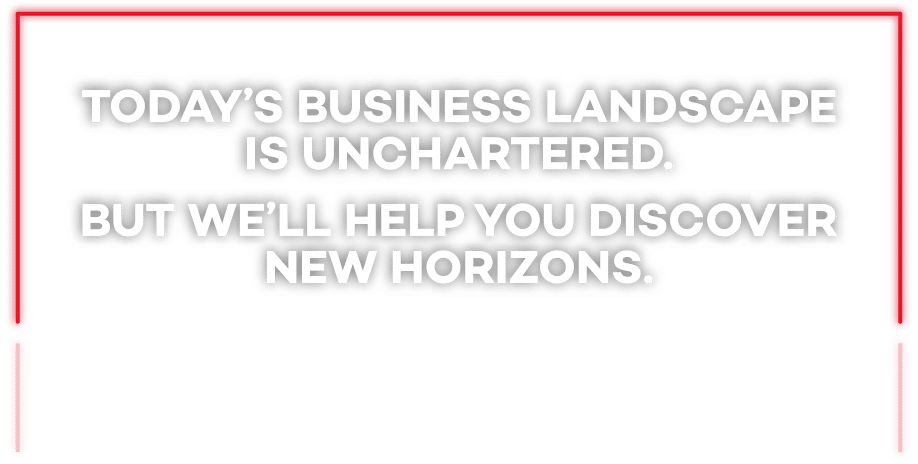 Today's business landscape is unchartered but we'll help you discover new horizons